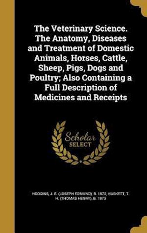Bog, hardback The Veterinary Science. the Anatomy, Diseases and Treatment of Domestic Animals, Horses, Cattle, Sheep, Pigs, Dogs and Poultry; Also Containing a Full