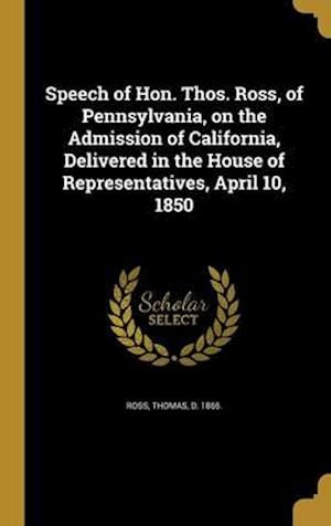 Bog, hardback Speech of Hon. Thos. Ross, of Pennsylvania, on the Admission of California, Delivered in the House of Representatives, April 10, 1850