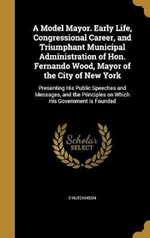 Bog, hardback A Model Mayor. Early Life, Congressional Career, and Triumphant Municipal Administration of Hon. Fernando Wood, Mayor of the City of New York af E. Hutchinson