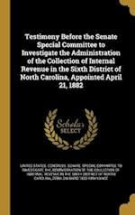 Testimony Before the Senate Special Committee to Investigate the Administration of the Collection of Internal Revenue in the Sixth District of North C af Zebulon Baird 1830-1894 Vance