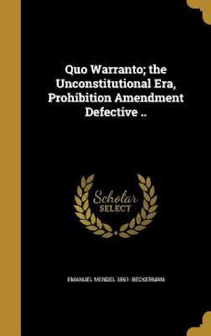 Bog, hardback Quo Warranto; The Unconstitutional Era, Prohibition Amendment Defective .. af Emanuel Mendel 1861- Beckerman