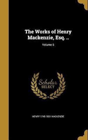 Bog, hardback The Works of Henry MacKenzie, Esq. ..; Volume 5 af Henry 1745-1831 MacKenzie