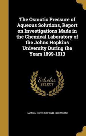 Bog, hardback The Osmotic Pressure of Aqueous Solutions, Report on Investigations Made in the Chemical Laboratory of the Johns Hopkins University During the Years 1 af Harmon Northrop 1848-1920 Morse