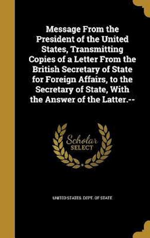 Bog, hardback Message from the President of the United States, Transmitting Copies of a Letter from the British Secretary of State for Foreign Affairs, to the Secre