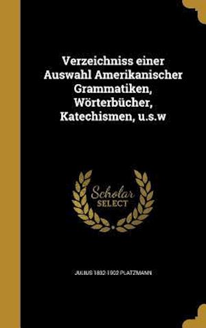 Bog, hardback Verzeichniss Einer Auswahl Amerikanischer Grammatiken, Worterbucher, Katechismen, U.S.W af Julius 1832-1902 Platzmann