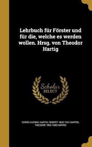 Bog, hardback Lehrbuch Fur Forster Und Fur Die, Welche Es Werden Wollen. Hrsg. Von Theodor Hartig af Georg Ludwig Hartig, Theodor 1805-1880 Hartig, Robert 1839-1901 Hartig
