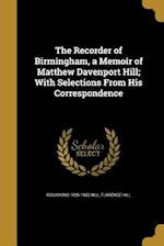 The Recorder of Birmingham, a Memoir of Matthew Davenport Hill; With Selections from His Correspondence af Florence Hill, Rosamond 1825-1902 Hill