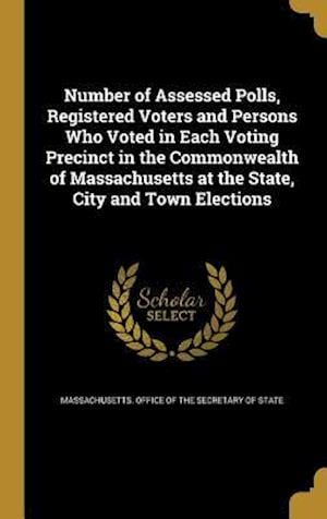 Bog, hardback Number of Assessed Polls, Registered Voters and Persons Who Voted in Each Voting Precinct in the Commonwealth of Massachusetts at the State, City and