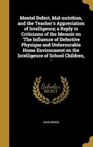 Bog, hardback Mental Defect, Mal-Nutrition, and the Teacher's Appreciation of Intelligence; A Reply to Criticisms of the Memoir on 'The Influence of Defective Physi af David Heron