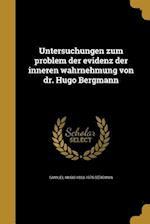 Untersuchungen Zum Problem Der Evidenz Der Inneren Wahrnehmung Von Dr. Hugo Bergmann af Samuel Hugo 1883-1975 Bergman