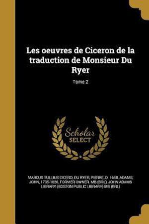 Bog, paperback Les Oeuvres de Ciceron de La Traduction de Monsieur Du Ryer; Tome 2 af Marcus Tullius Cicero