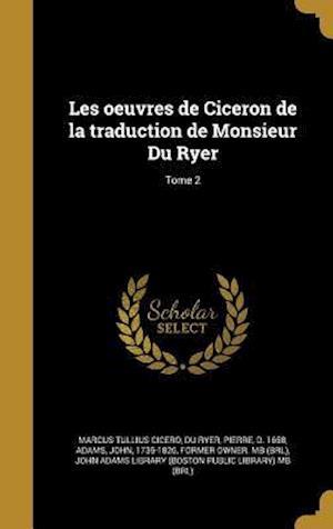 Bog, hardback Les Oeuvres de Ciceron de La Traduction de Monsieur Du Ryer; Tome 2 af Marcus Tullius Cicero