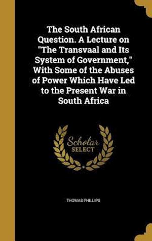 Bog, hardback The South African Question. a Lecture on the Transvaal and Its System of Government, with Some of the Abuses of Power Which Have Led to the Present Wa af Thomas Phillips