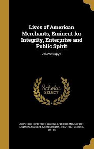 Bog, hardback Lives of American Merchants, Eminent for Integrity, Enterprise and Public Spirit; Volume Copy 1 af John 1800-1859 Frost, George 1798-1884 Mountfort