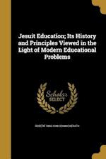 Jesuit Education; Its History and Principles Viewed in the Light of Modern Educational Problems af Robert 1869-1948 Schwickerath