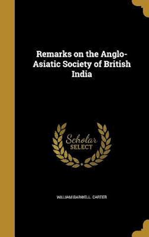 Bog, hardback Remarks on the Anglo-Asiatic Society of British India af William Barwell Carter