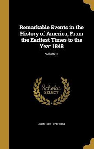 Bog, hardback Remarkable Events in the History of America, from the Earliest Times to the Year 1848; Volume 1 af John 1800-1859 Frost