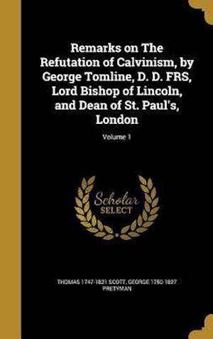 Bog, hardback Remarks on the Refutation of Calvinism, by George Tomline, D. D. Frs, Lord Bishop of Lincoln, and Dean of St. Paul's, London; Volume 1 af Thomas 1747-1821 Scott, George 1750-1827 Pretyman