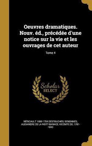Bog, hardback Oeuvres Dramatiques. Nouv. Ed., Precedee D'Une Notice Sur La Vie Et Les Ouvrages de CET Auteur; Tome 4 af Nericault 1680-1754 Destouches