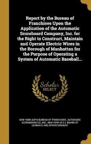Bog, hardback Report by the Bureau of Franchises Upon the Application of the Automatic Scoreboard Company, Inc. for the Right to Construct, Maintain and Operate Ele