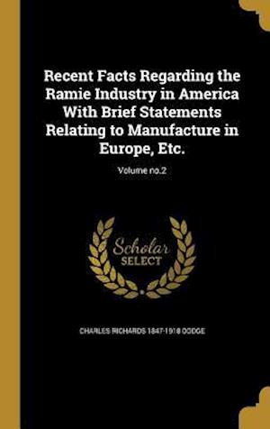 Bog, hardback Recent Facts Regarding the Ramie Industry in America with Brief Statements Relating to Manufacture in Europe, Etc.; Volume No.2 af Charles Richards 1847-1918 Dodge