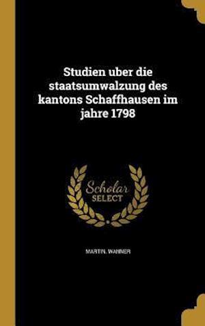 Bog, hardback Studien U Ber Die Staatsumwa Lzung Des Kantons Schaffhausen Im Jahre 1798 af Martin Wanner