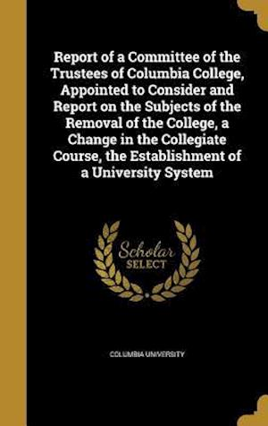 Bog, hardback Report of a Committee of the Trustees of Columbia College, Appointed to Consider and Report on the Subjects of the Removal of the College, a Change in