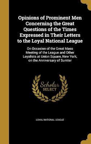 Bog, hardback Opinions of Prominent Men Concerning the Great Questions of the Times Expressed in Their Letters to the Loyal National League