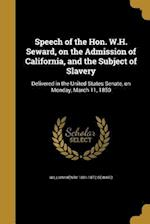 Speech of the Hon. W.H. Seward, on the Admission of California, and the Subject of Slavery