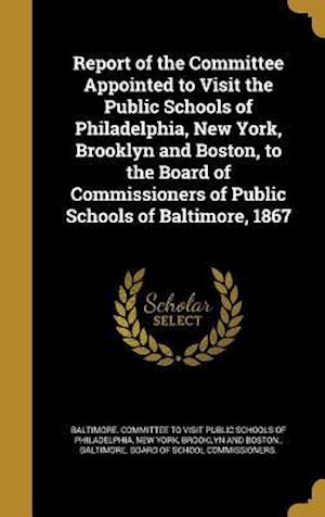 Bog, hardback Report of the Committee Appointed to Visit the Public Schools of Philadelphia, New York, Brooklyn and Boston, to the Board of Commissioners of Public