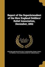 Report of the Superintendent of the New England Soldiers' Relief Association, December, 1862 af Frank E. Howe