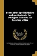 Report of the Special Mission on Investigation to the Philippine Islands to the Secretary of War af Leonard 1860- Wood