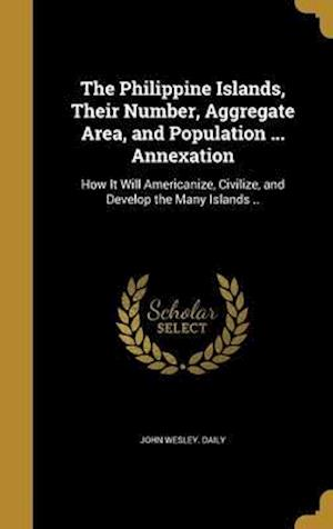 Bog, hardback The Philippine Islands, Their Number, Aggregate Area, and Population ... Annexation af John Wesley Daily