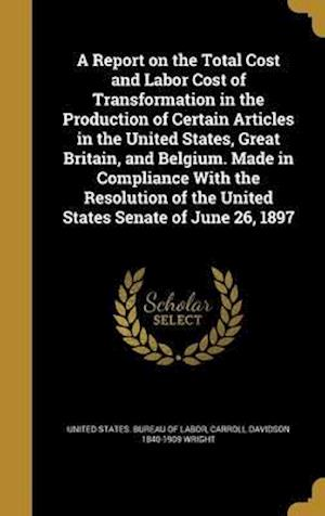 Bog, hardback A Report on the Total Cost and Labor Cost of Transformation in the Production of Certain Articles in the United States, Great Britain, and Belgium. Ma af Carroll Davidson 1840-1909 Wright