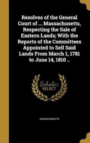 Bog, hardback Resolves of the General Court of ... Massachusetts, Respecting the Sale of Eastern Lands; With the Reports of the Committees Appointed to Sell Said La