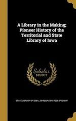 A Library in the Making; Pioneer History of the Territorial and State Library of Iowa af Johnson 1846-1936 Brigham