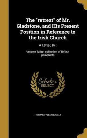 Bog, hardback The Retreat of Mr. Gladstone, and His Present Position in Reference to the Irish Church af Thomas Tyssen Bazely