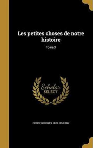 Bog, hardback Les Petites Choses de Notre Histoire; Tome 3 af Pierre Georges 1870-1953 Roy