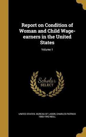 Bog, hardback Report on Condition of Woman and Child Wage-Earners in the United States; Volume 1 af Charles Patrick 1865-1942 Neill
