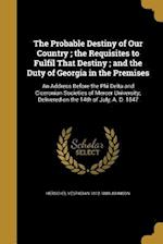 The Probable Destiny of Our Country; The Requisites to Fulfil That Destiny; And the Duty of Georgia in the Premises af Herschel Vespasian 1812-1880 Johnson