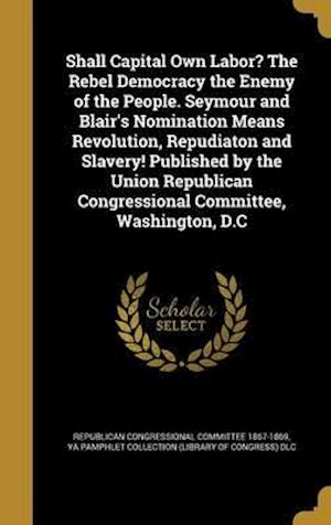 Bog, hardback Shall Capital Own Labor? the Rebel Democracy the Enemy of the People. Seymour and Blair's Nomination Means Revolution, Repudiaton and Slavery! Publish