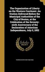 The Organization of Liberty on the Western Continent. an Oration Delivered Before the Municipal Authorities of the City of Boston, at the Celebration af Thomas Starr 1824-1864 King