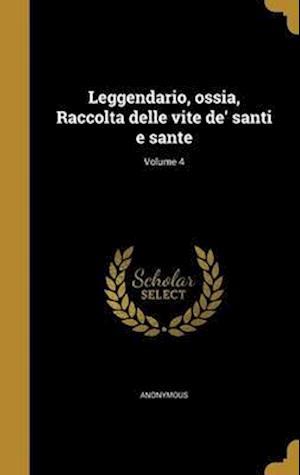 Bog, hardback Leggendario, Ossia, Raccolta Delle Vite de' Santi E Sante; Volume 4