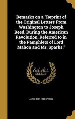 Bog, hardback Remarks on a Reprint of the Original Letters from Washington to Joseph Reed, During the American Revolution, Referred to in the Pamphlets of Lord Maho af Jared 1789-1866 Sparks