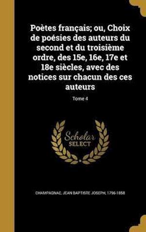 Bog, hardback Poetes Francais; Ou, Choix de Poesies Des Auteurs Du Second Et Du Troisieme Ordre, Des 15e, 16e, 17e Et 18e Siecles, Avec Des Notices Sur Chacun Des C