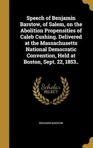 Bog, hardback Speech of Benjamin Barstow, of Salem, on the Abolition Propensities of Caleb Cushing. Delivered at the Massachusetts National Democratic Convention, H af Benjamin Barstow