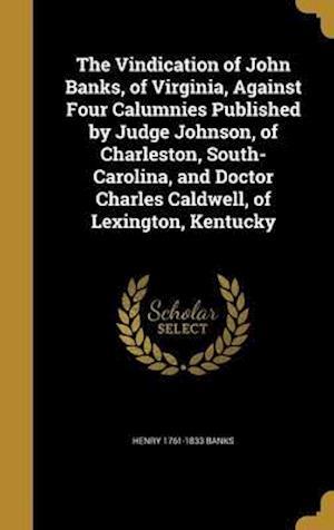 Bog, hardback The Vindication of John Banks, of Virginia, Against Four Calumnies Published by Judge Johnson, of Charleston, South-Carolina, and Doctor Charles Caldw af Henry 1761-1833 Banks