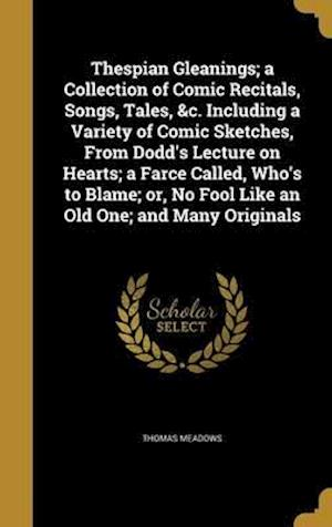 Bog, hardback Thespian Gleanings; A Collection of Comic Recitals, Songs, Tales, &C. Including a Variety of Comic Sketches, from Dodd's Lecture on Hearts; A Farce Ca af Thomas Meadows