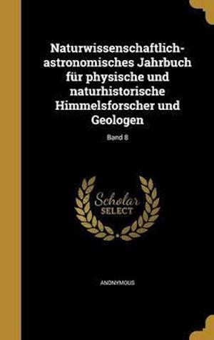 Bog, hardback Naturwissenschaftlich-Astronomisches Jahrbuch Fur Physische Und Naturhistorische Himmelsforscher Und Geologen; Band 8