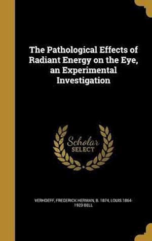 Bog, hardback The Pathological Effects of Radiant Energy on the Eye, an Experimental Investigation af Louis 1864-1923 Bell